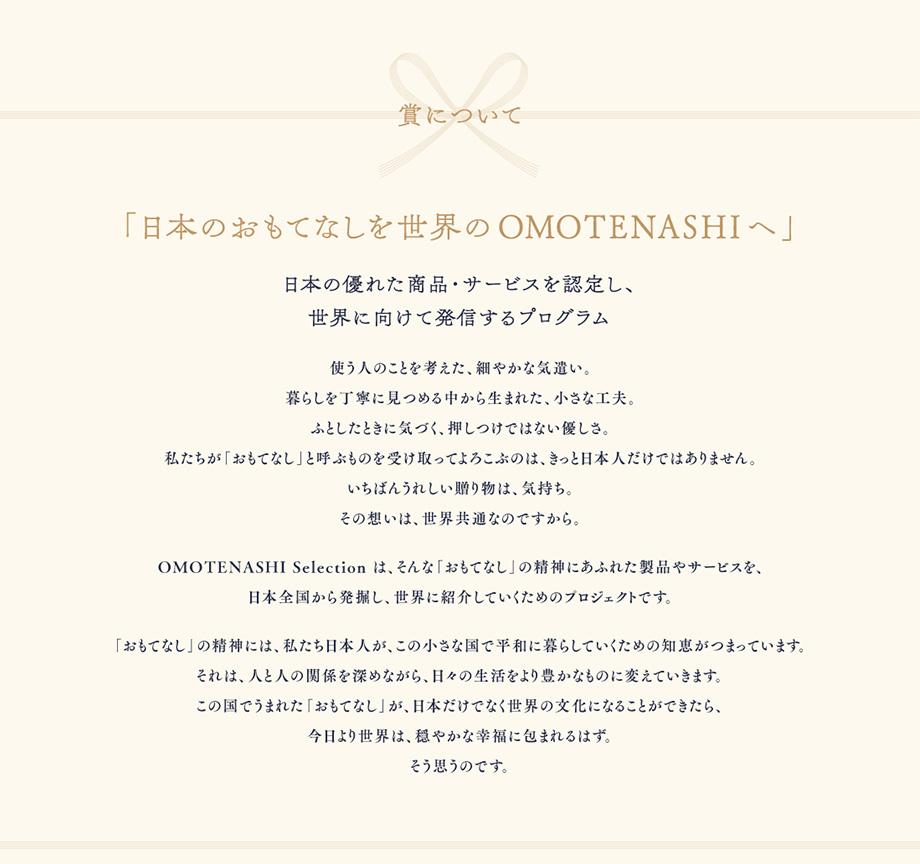 賞について 「日本のおもてなしを世界のOMOTENASHIへ」日本の優れた商品・サービスを認定し、世界に向けて発信するプログラム 使う人のことを考えた、細やかな気遣い。暮らしを丁寧に見つめる中から生まれた、小さな工夫。ふとしたときに気づく、押し付けではない優しさ。私たちが「おもてなし」と呼ぶものを受け取ってよろこぶのは、きっと日本人だけではありません。いちばんうれしい贈り物は、気持ち。その想いは、世界共通なのですから。OMOTENASHI Selectionは、そんな「おもてなし」の精神にあふれた製品やサービスを、日本全国から発掘し、世界に紹介していくためのプロジェクトです。「おもてなし」の精神には、私たち日本人が、この小さな国で平和に暮らしていくための知恵がつまっています。それは、人と人の関係を深めながら、日々の生活をより豊かなものに変えていきます。この国でうまれた「おもてなし」が、日本だけでなく世界の文化になることができたら、今日より世界は、穏やかな幸福に包まれるはずj。そう思うのです。