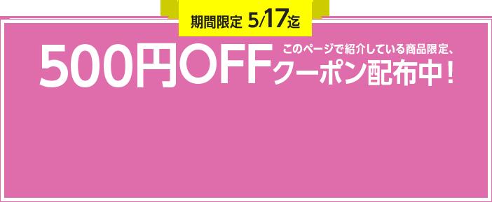 期間限定5/17迄 このページで紹介している商品限定、500円OFFクーポン配布中